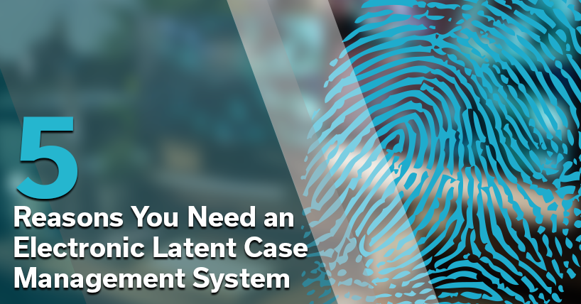 5 Reasons You Need an Electronic Latent Case Management System