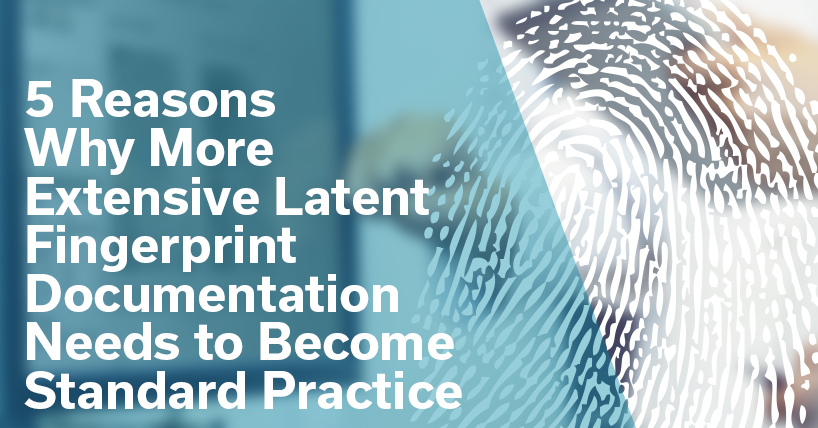 5 Reasons Why Latent Fingerprint Documentation needs to become a standard practice